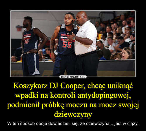 Koszykarz DJ Cooper, chcąc uniknąć wpadki na kontroli antydopingowej, podmienił próbkę moczu na mocz swojej dziewczyny