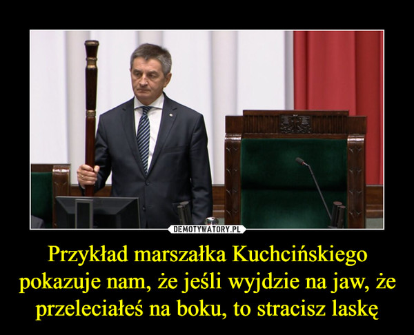 Przykład marszałka Kuchcińskiego pokazuje nam, że jeśli wyjdzie na jaw, że  przeleciałeś na boku, to stracisz laskę –