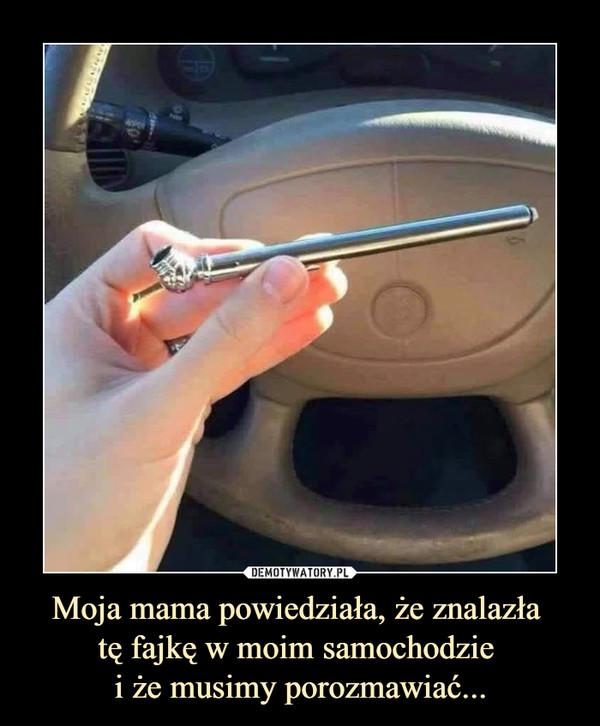 Moja mama powiedziała, że znalazła tę fajkę w moim samochodzie i że musimy porozmawiać... –