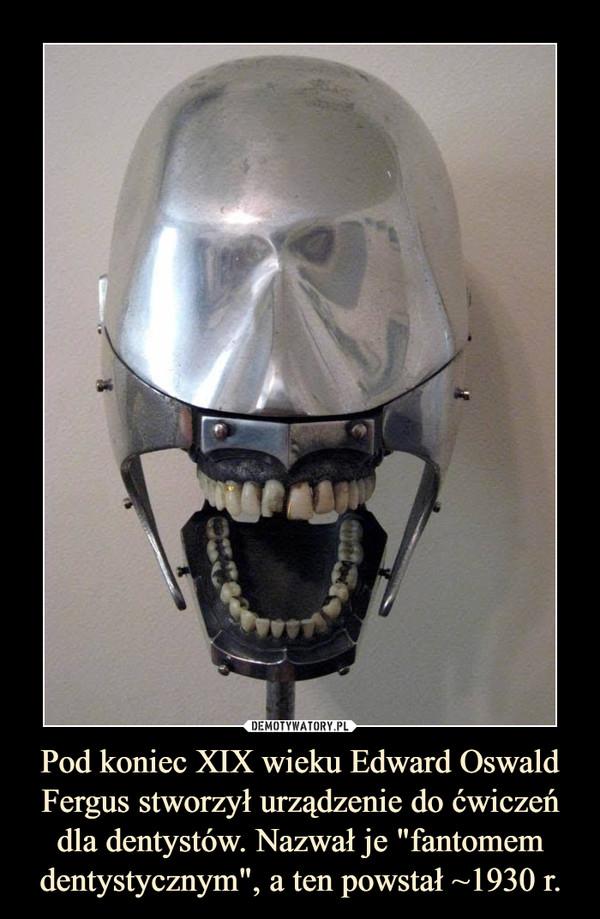 """Pod koniec XIX wieku Edward Oswald Fergus stworzył urządzenie do ćwiczeń dla dentystów. Nazwał je """"fantomem dentystycznym"""", a ten powstał ~1930 r. –"""