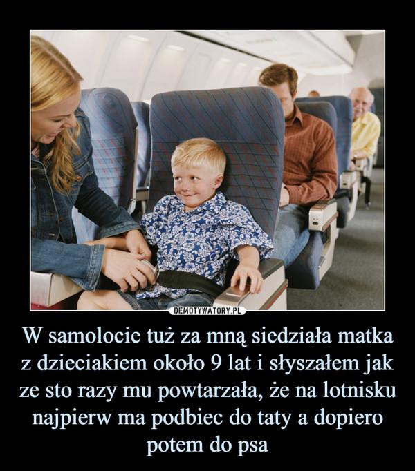 W samolocie tuż za mną siedziała matka z dzieciakiem około 9 lat i słyszałem jak ze sto razy mu powtarzała, że na lotnisku najpierw ma podbiec do taty a dopiero potem do psa –