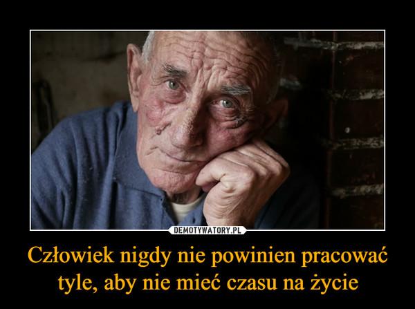 Człowiek nigdy nie powinien pracować tyle, aby nie mieć czasu na życie –