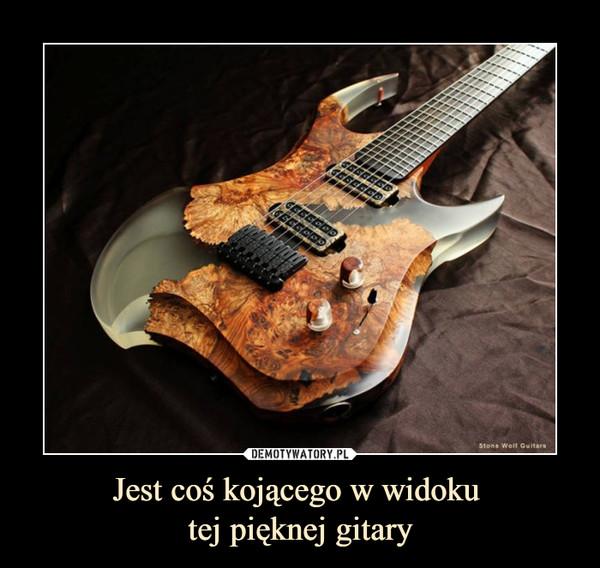 Jest coś kojącego w widoku tej pięknej gitary –