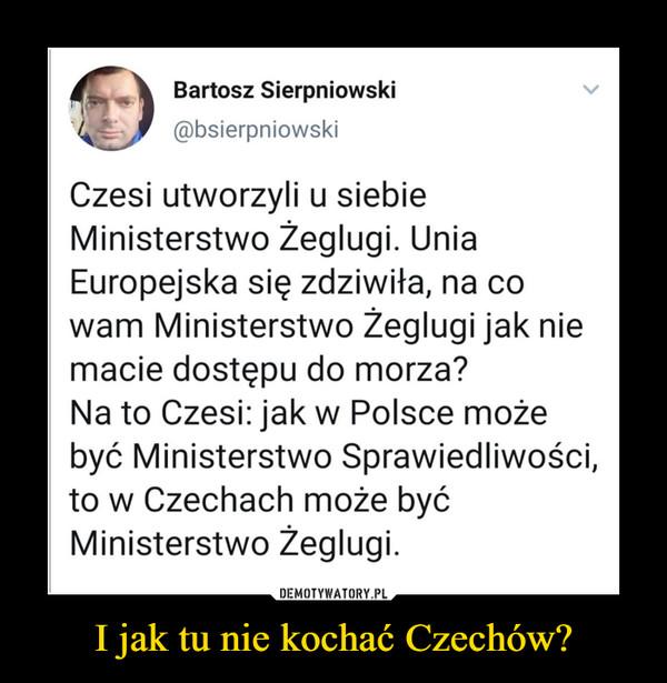 I jak tu nie kochać Czechów? –  Bartosz Sierpniowski@bsierpniowskiCzesi utworzyli u siebieMinisterstwo Žeglugi. UniaEuropejska się zdziwiła, na cowam Ministerstwo Žeglugi jak niemacie dostępu do morza?Na to Czesi: jak w Polsce możebyć Ministerstwo Sprawiedliwości,to w Czechach może byćMinisterstwo Zeglugi.
