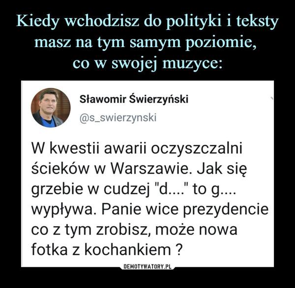 """–  Sławomir Świerzyński@s_swierzynskiW kwestii awarii oczyszczalniścieków w Warszawie. Jak sięgrzebie w cudzej """"d...."""" to g....wypływa. Panie wice prezydencieco z tym zrobisz, może nowafotka z kochankiem ?"""