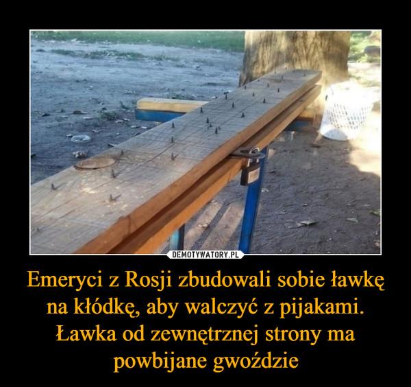 Emeryci z Rosji zbudowali sobie ławkę na kłódkę, aby walczyć z pijakami. Ławka od zewnętrznej strony ma powbijane gwoździe –