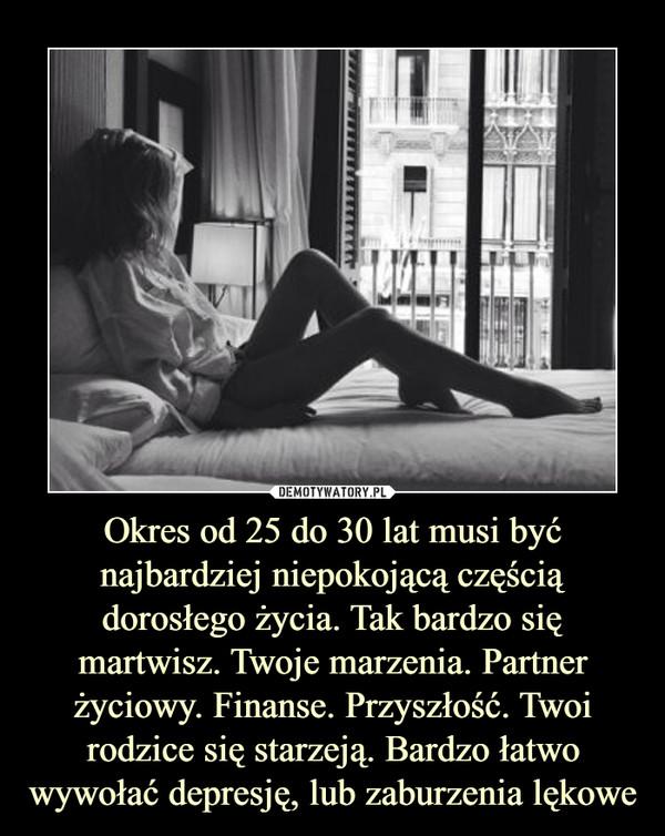 Okres od 25 do 30 lat musi być najbardziej niepokojącą częścią dorosłego życia. Tak bardzo się martwisz. Twoje marzenia. Partner życiowy. Finanse. Przyszłość. Twoi rodzice się starzeją. Bardzo łatwo wywołać depresję, lub zaburzenia lękowe –