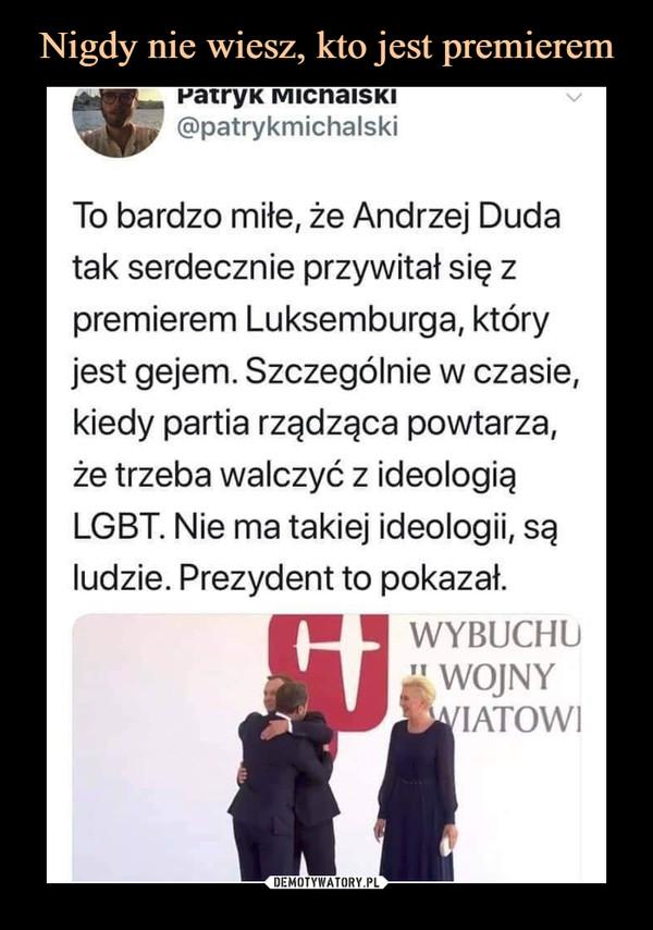 –  To bardzo miłe, że Andrzej Dudatak serdecznie przywitał się zpremierem Luksemburga, któryjest gejem. Szczególnie w czasie,kiedy partia rządząca powtarza,że trzeba walczyć z ideologiąLGBT. Nie ma takiej ideologii, sąludzie. Prezydent to pokazał.