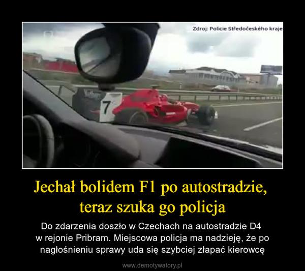 Jechał bolidem F1 po autostradzie, teraz szuka go policja – Do zdarzenia doszło w Czechach na autostradzie D4 w rejonie Pribram. Miejscowa policja ma nadzieję, że po nagłośnieniu sprawy uda się szybciej złapać kierowcę