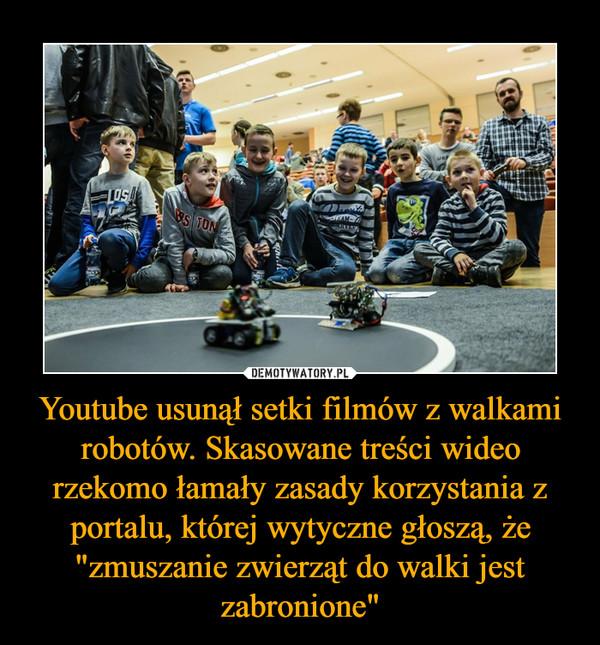 """Youtube usunął setki filmów z walkami robotów. Skasowane treści wideo rzekomo łamały zasady korzystania z portalu, której wytyczne głoszą, że """"zmuszanie zwierząt do walki jest zabronione"""" –"""