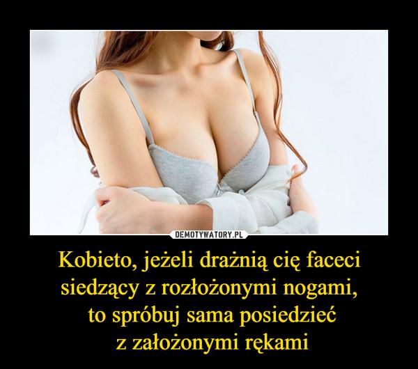 Kobieto, jeżeli drażnią cię faceci siedzący z rozłożonymi nogami, to spróbuj sama posiedzieć z założonymi rękami –
