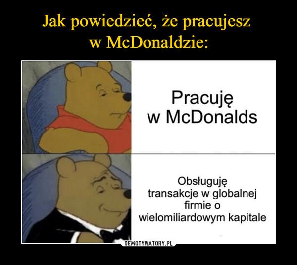 –  Pracujęw McDonaldsObsługujętransakcje w globalnejfirmie owielomiliardowym kapitale