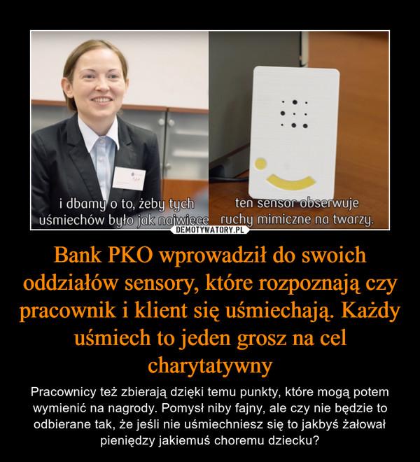 Bank PKO wprowadził do swoich oddziałów sensory, które rozpoznają czy pracownik i klient się uśmiechają. Każdy uśmiech to jeden grosz na cel charytatywny – Pracownicy też zbierają dzięki temu punkty, które mogą potem wymienić na nagrody. Pomysł niby fajny, ale czy nie będzie to odbierane tak, że jeśli nie uśmiechniesz się to jakbyś żałował pieniędzy jakiemuś choremu dziecku?