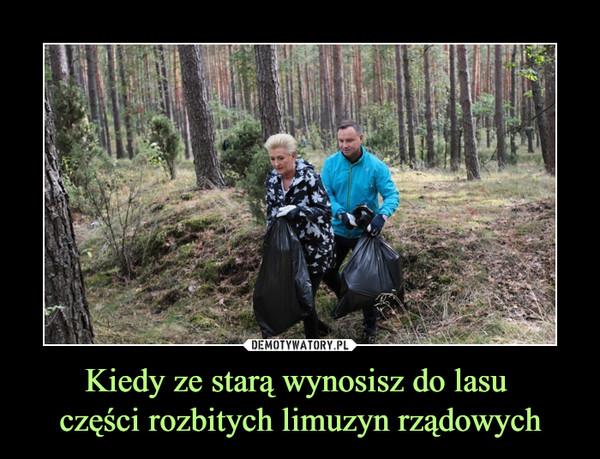 Kiedy ze starą wynosisz do lasu części rozbitych limuzyn rządowych –