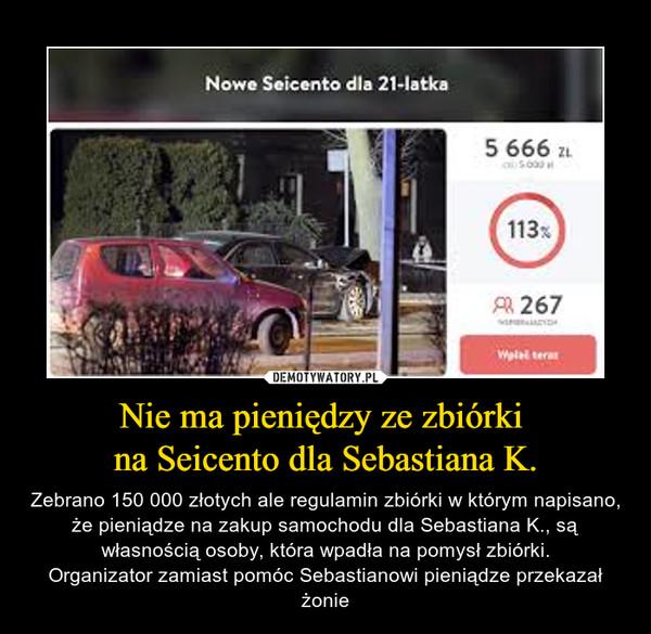 Nie ma pieniędzy ze zbiórki na Seicento dla Sebastiana K. – Zebrano 150 000 złotych ale regulamin zbiórki w którym napisano, że pieniądze na zakup samochodu dla Sebastiana K., są własnością osoby, która wpadła na pomysł zbiórki.Organizator zamiast pomóc Sebastianowi pieniądze przekazał żonie