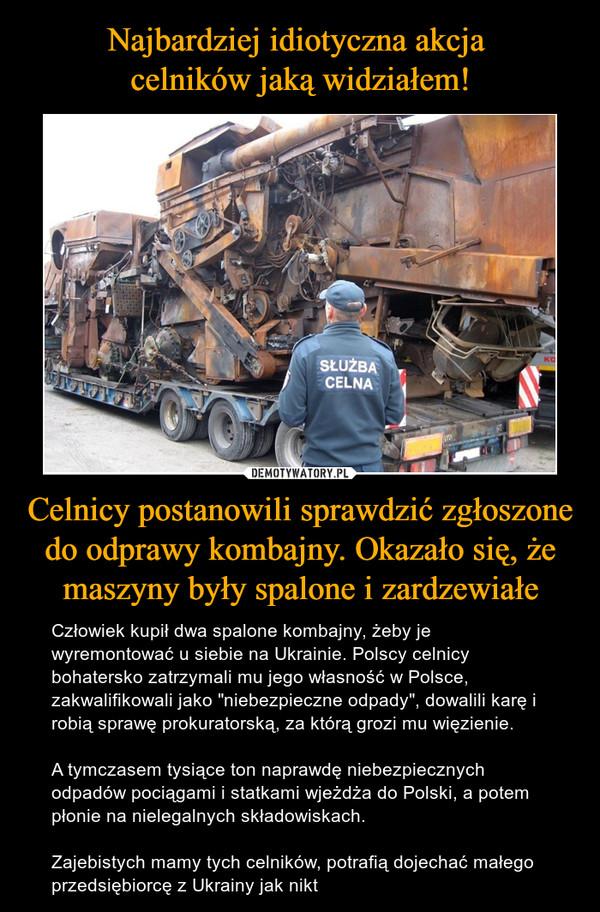 """Celnicy postanowili sprawdzić zgłoszone do odprawy kombajny. Okazało się, że maszyny były spalone i zardzewiałe – Człowiek kupił dwa spalone kombajny, żeby je wyremontować u siebie na Ukrainie. Polscy celnicy bohatersko zatrzymali mu jego własność w Polsce, zakwalifikowali jako """"niebezpieczne odpady"""", dowalili karę i robią sprawę prokuratorską, za którą grozi mu więzienie.A tymczasem tysiące ton naprawdę niebezpiecznych odpadów pociągami i statkami wjeżdża do Polski, a potem płonie na nielegalnych składowiskach.Zajebistych mamy tych celników, potrafią dojechać małego przedsiębiorcę z Ukrainy jak nikt"""