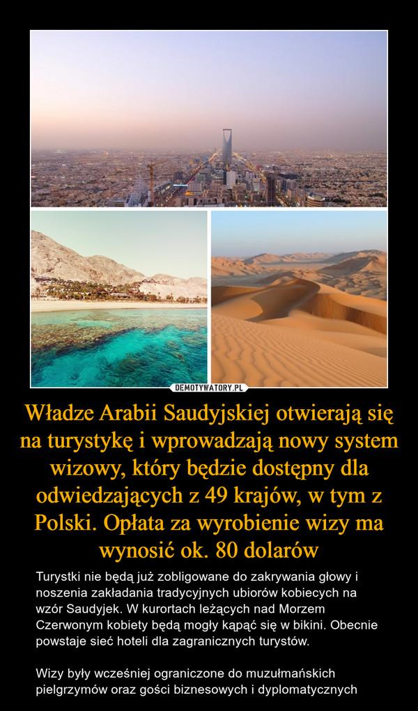 Władze Arabii Saudyjskiej otwierają się na turystykę i wprowadzają nowy system wizowy, który będzie dostępny dla odwiedzających z 49 krajów, w tym z Polski. Opłata za wyrobienie wizy ma wynosić ok. 80 dolarów – Turystki nie będą już zobligowane do zakrywania głowy i noszenia zakładania tradycyjnych ubiorów kobiecych na wzór Saudyjek. W kurortach leżących nad Morzem Czerwonym kobiety będą mogły kąpąć się w bikini. Obecnie powstaje sieć hoteli dla zagranicznych turystów.Wizy były wcześniej ograniczone do muzułmańskich pielgrzymów oraz gości biznesowych i dyplomatycznych