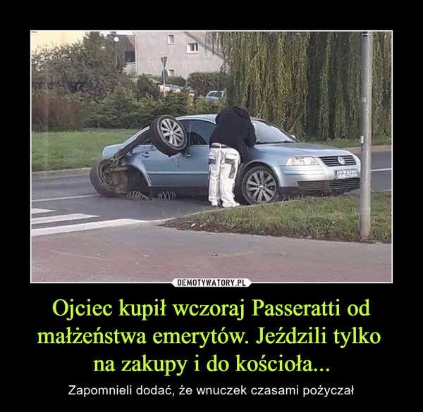 Ojciec kupił wczoraj Passeratti od małżeństwa emerytów. Jeździli tylko na zakupy i do kościoła... – Zapomnieli dodać, że wnuczek czasami pożyczał