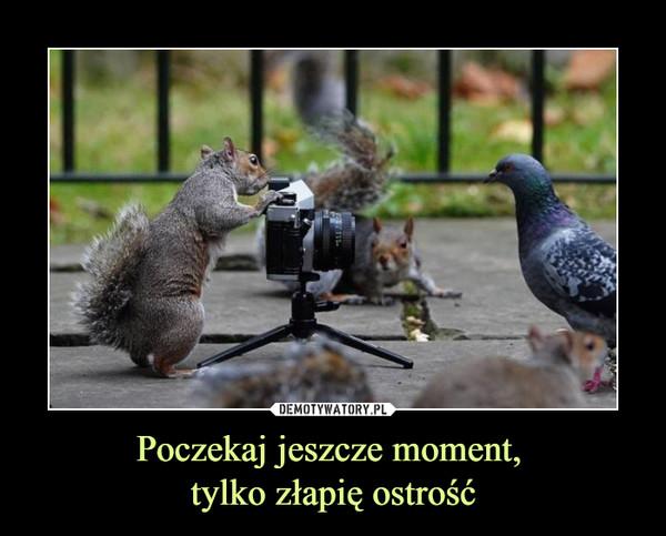 Poczekaj jeszcze moment, tylko złapię ostrość –