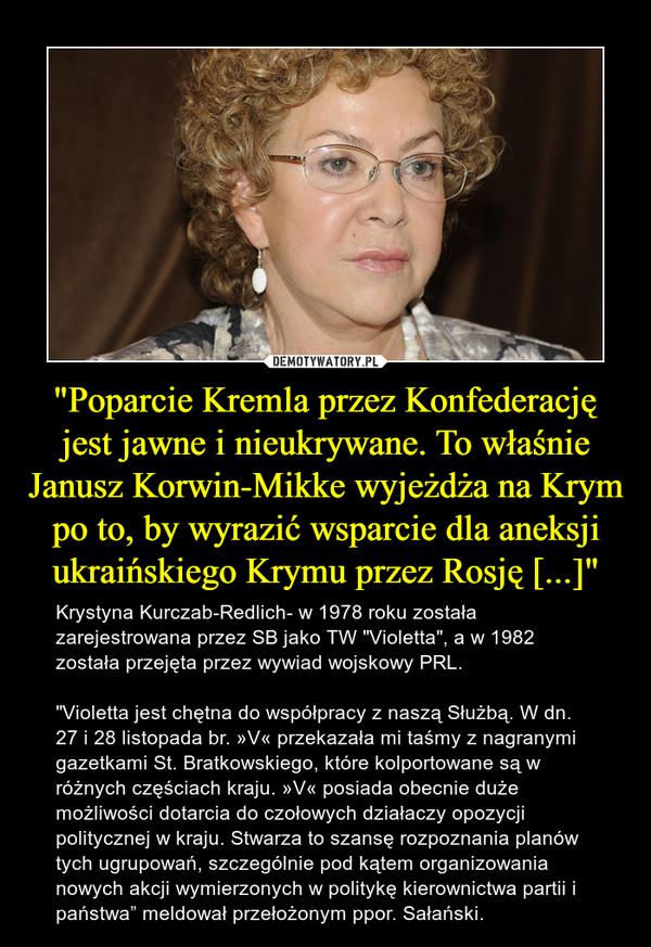 """""""Poparcie Kremla przez Konfederację jest jawne i nieukrywane. To właśnie Janusz Korwin-Mikke wyjeżdża na Krym po to, by wyrazić wsparcie dla aneksji ukraińskiego Krymu przez Rosję [...]"""" – Krystyna Kurczab-Redlich- w 1978 roku została zarejestrowana przez SB jako TW """"Violetta"""", a w 1982 została przejęta przez wywiad wojskowy PRL. """"Violetta jest chętna do współpracy z naszą Służbą. W dn. 27 i 28 listopada br. »V« przekazała mi taśmy z nagranymi gazetkami St. Bratkowskiego, które kolportowane są w różnych częściach kraju. »V« posiada obecnie duże możliwości dotarcia do czołowych działaczy opozycji politycznej w kraju. Stwarza to szansę rozpoznania planów tych ugrupowań, szczególnie pod kątem organizowania nowych akcji wymierzonych w politykę kierownictwa partii i państwa"""" meldował przełożonym ppor. Sałański."""