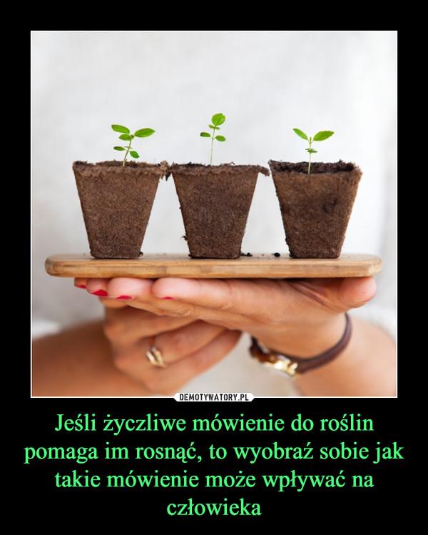 Jeśli życzliwe mówienie do roślin pomaga im rosnąć, to wyobraź sobie jak takie mówienie może wpływać na człowieka –