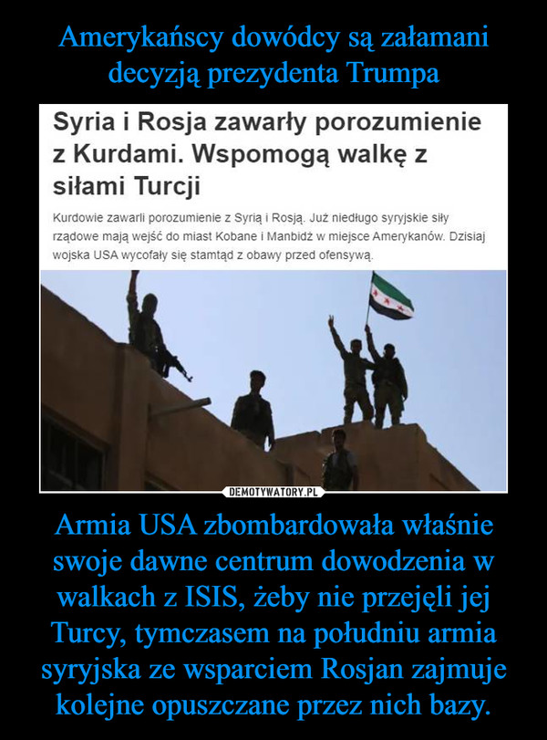 Armia USA zbombardowała właśnie swoje dawne centrum dowodzenia w walkach z ISIS, żeby nie przejęli jej Turcy, tymczasem na południu armia syryjska ze wsparciem Rosjan zajmuje kolejne opuszczane przez nich bazy. –
