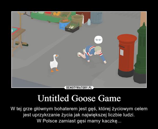 Untitled Goose Game – W tej grze głównym bohaterem jest gęś, której życiowym celem jest uprzykrzanie życia jak największej liczbie ludzi.W Polsce zamiast gęsi mamy kaczkę...