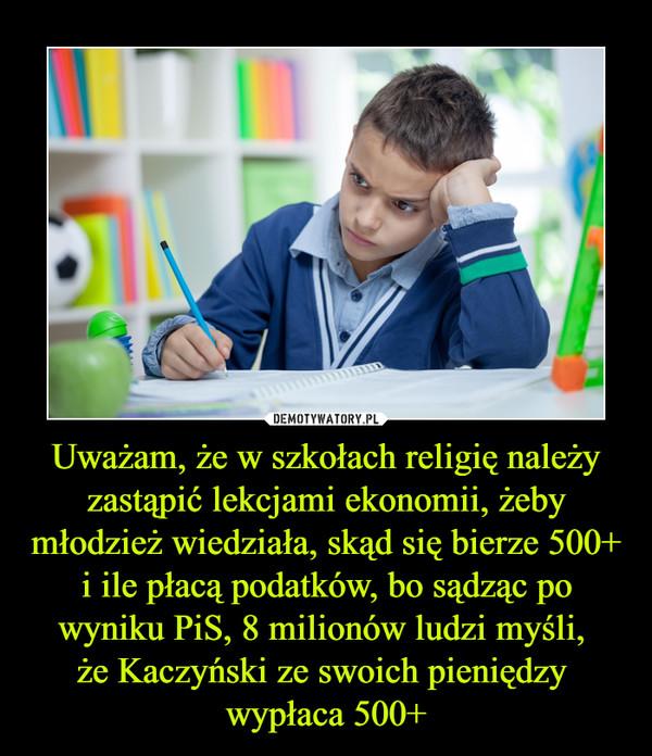 Uważam, że w szkołach religię należy zastąpić lekcjami ekonomii, żeby młodzież wiedziała, skąd się bierze 500+ i ile płacą podatków, bo sądząc po wyniku PiS, 8 milionów ludzi myśli, że Kaczyński ze swoich pieniędzy wypłaca 500+ –