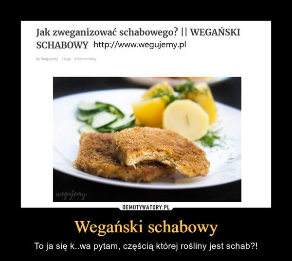Wegański schabowy – To ja się k..wa pytam, częścią której rośliny jest schab?! Jak zweganizować schabowego? 11 WEGAŃSKISCHABOWY http://www.wegujemy.pl