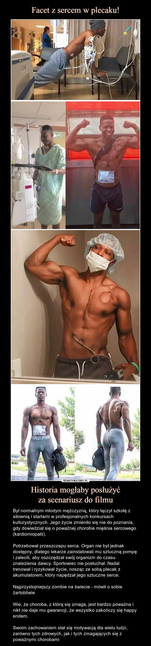 Historia mogłaby posłużyćza scenariusz do filmu – Był normalnym młodym mężczyzną, który łączył szkołę z siłownią i startami w profesjonalnych konkursach kulturystycznych. Jego życie zmieniło się nie do poznania, gdy dowiedział się o poważnej chorobie mięśnia sercowego (kardiomiopatii).Potrzebował przeszczepu serca. Organ nie był jednak dostępny, dlatego lekarze zainstalowali mu sztuczną pompę i zalecili, aby oszczędzał swój organizm do czasu znalezienia dawcy. Sportowiec nie posłuchał. Nadal trenował i ryzykował życie, nosząc ze sobą plecak z akumulatorem, który napędzał jego sztuczne serce.Najprzystojniejszy zombie na świecie - mówił o sobie żartobliwieWie, że choroba, z którą się zmaga, jest bardzo poważna i nikt nie daje mu gwarancji, że wszystko zakończy się happy endem.Swoim zachowaniem stał się motywacją dla wielu ludzi, zarówno tych zdrowych, jak i tych zmagających się z poważnymi chorobami