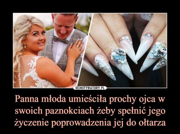 Panna młoda umieściła prochy ojca w swoich paznokciach żeby spełnić jego życzenie poprowadzenia jej do ołtarza –