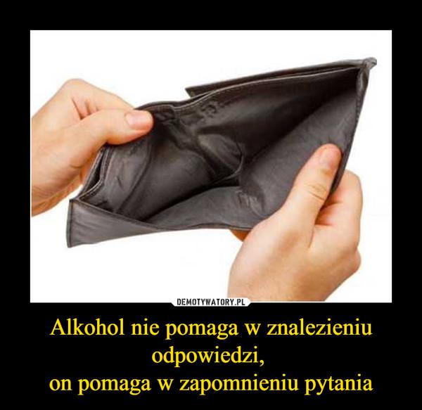 Alkohol nie pomaga w znalezieniu odpowiedzi, on pomaga w zapomnieniu pytania –