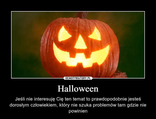 Halloween – Jeśli nie interesuję Cię ten temat to prawdopodobnie jesteś dorosłym człowiekiem, który nie szuka problemów tam gdzie nie powinien
