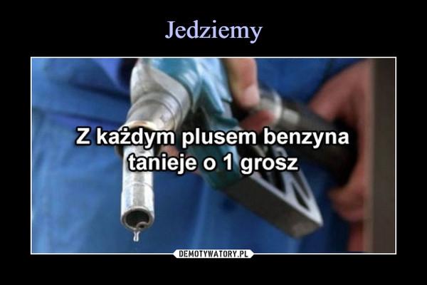 –  Z każdym plusem benzynatanieje o 1 grosz