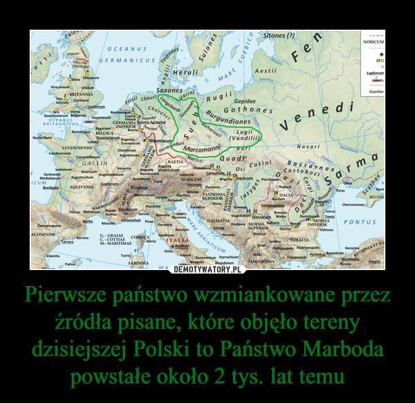 Pierwsze państwo wzmiankowane przez źródła pisane, które objęło tereny dzisiejszej Polski to Państwo Marboda powstałe około 2 tys. lat temu –