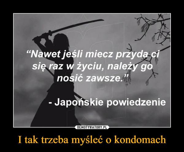 """I tak trzeba myśleć o kondomach –  """"Nawet jesli miecz przyda cisię raz w życiu, należy gonosić zawsze.""""- Japonskie powiedzenie"""