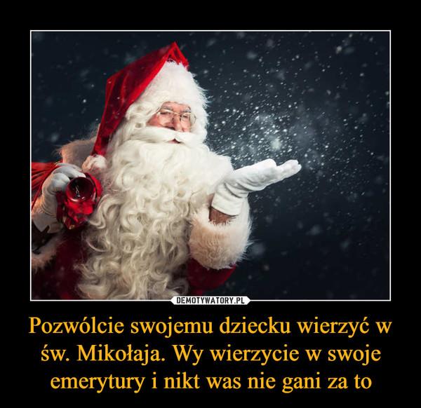 Pozwólcie swojemu dziecku wierzyć w św. Mikołaja. Wy wierzycie w swoje emerytury i nikt was nie gani za to –