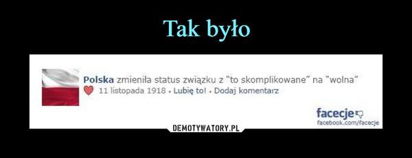 """–  Polska zmieniła status związku z *to skomplikowane"""" na """"wolna""""11 listopada 1918"""