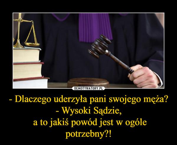 - Dlaczego uderzyła pani swojego męża?- Wysoki Sądzie, a to jakiś powód jest w ogóle potrzebny?! –
