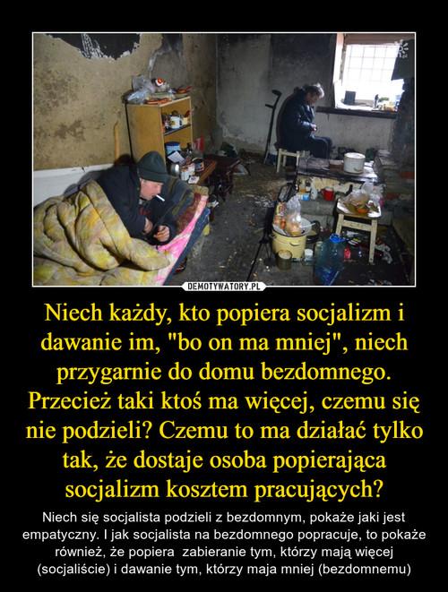 """Niech każdy, kto popiera socjalizm i dawanie im, """"bo on ma mniej"""", niech przygarnie do domu bezdomnego. Przecież taki ktoś ma więcej, czemu się nie podzieli? Czemu to ma działać tylko tak, że dostaje osoba popierająca socjalizm kosztem pracujących?"""
