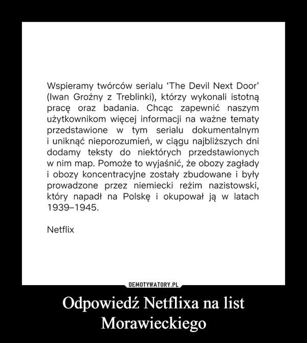 Odpowiedź Netflixa na list Morawieckiego –  Wspieramy twórców serialu 'The Devil Next Door' (Iwan Groźny z Treblinki), którzy wykonali istotną pracę oraz badania. Chcąc zapewnić naszym użytkownikom więcej informacji na ważne tematy przedstawione w tym serialu dokumentalnym i uniknąć nieporozumień, w ciągu najbliższych dni dodamy teksty do niektórych przedstawionych w nim map. Pomoże to wyjaśnić, że obozy zagłady i obozy koncentracyjne zostały zbudowane i były prowadzone przez niemiecki reżim nazistowski, który napadł na Polskę i okupował ją w latach 1939-1945. Netflix