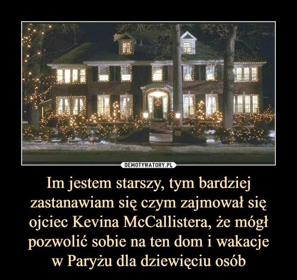 Im jestem starszy, tym bardziej zastanawiam się czym zajmował się ojciec Kevina McCallistera, że mógł pozwolić sobie na ten dom i wakacjew Paryżu dla dziewięciu osób –