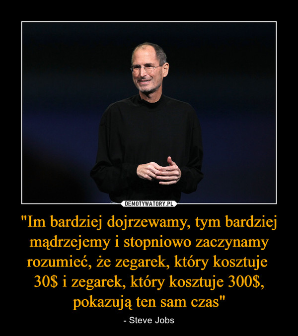 """""""Im bardziej dojrzewamy, tym bardziej mądrzejemy i stopniowo zaczynamy rozumieć, że zegarek, który kosztuje 30$ i zegarek, który kosztuje 300$, pokazują ten sam czas"""" – - Steve Jobs"""