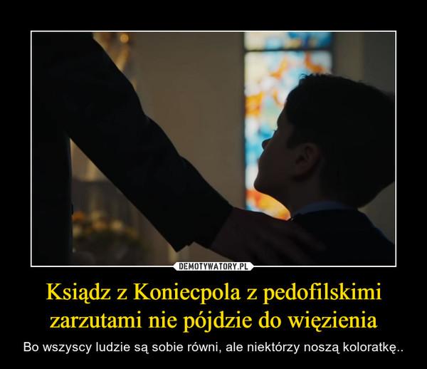 Ksiądz z Koniecpola z pedofilskimi zarzutami nie pójdzie do więzienia – Bo wszyscy ludzie są sobie równi, ale niektórzy noszą koloratkę..