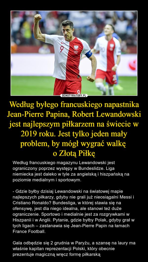 Według byłego francuskiego napastnika Jean-Pierre Papina, Robert Lewandowski jest najlepszym piłkarzem na świecie w 2019 roku. Jest tylko jeden mały problem, by mógł wygrać walkę o Złotą Piłkę – Według francuskiego magazynu Lewandowski jest ograniczony poprzez występy w Bundeslidze. Liga niemiecka jest daleko w tyle za angielską i hiszpańską na poziomie medialnym i sportowym.- Gdzie byłby dzisiaj Lewandowski na światowej mapie najlepszych piłkarzy, gdyby nie grali już nieosiągalni Messi i Cristiano Ronaldo? Bundesliga, w której stawia się na ofensywę, jest dla niego idealna, ale stanowi też duże ograniczenie. Sportowo i medialnie jest za rozgrywkami w Hiszpanii i w Anglii. Pytanie, gdzie byłby Polak, gdyby grał w tych ligach – zastanawia się Jean-Pierre Papin na łamach France Football.Gala odbędzie się 2 grudnia w Paryżu, a szansę na laury ma właśnie kapitan reprezentacji Polski, który obecnie prezentuje magiczną wręcz formę piłkarską