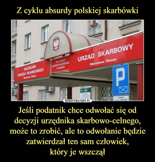 Z cyklu absurdy polskiej skarbówki Jeśli podatnik chce odwołać się od decyzji urzędnika skarbowo-celnego, może to zrobić, ale to odwołanie będzie zatwierdzał ten sam człowiek, który je wszczął