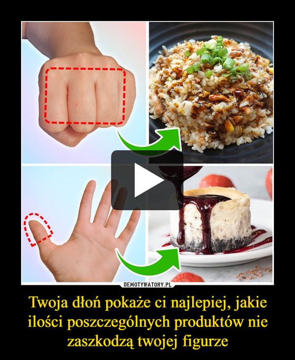 Twoja dłoń pokaże ci najlepiej, jakie ilości poszczególnych produktów nie zaszkodzą twojej figurze –