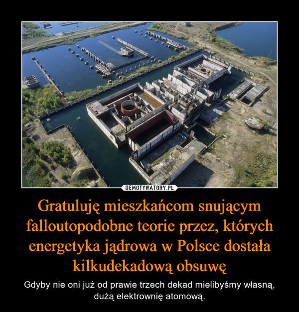 Gratuluję mieszkańcom snującym falloutopodobne teorie przez, których energetyka jądrowa w Polsce dostała kilkudekadową obsuwę – Gdyby nie oni już od prawie trzech dekad mielibyśmy własną, dużą elektrownię atomową.