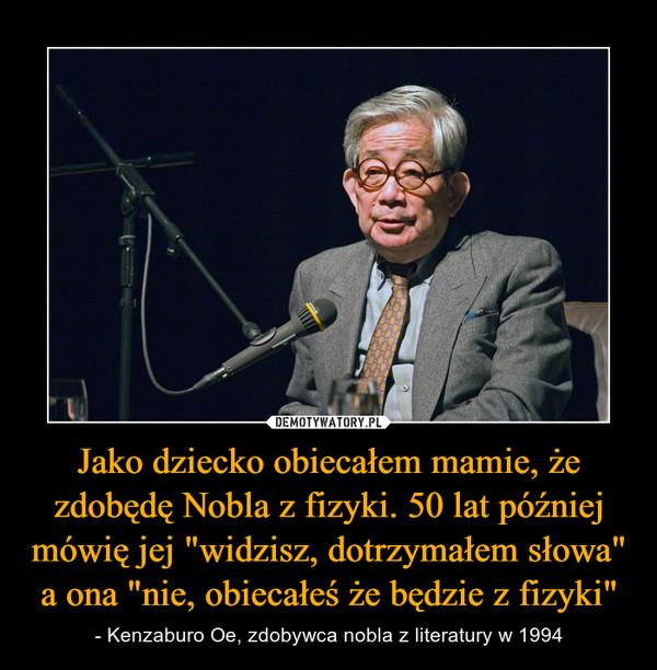"""Jako dziecko obiecałem mamie, że zdobędę Nobla z fizyki. 50 lat później mówię jej """"widzisz, dotrzymałem słowa"""" a ona """"nie, obiecałeś że będzie z fizyki"""" – - Kenzaburo Oe, zdobywca nobla z literatury w 1994"""