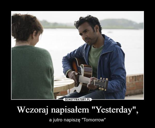 """Wczoraj napisałem """"Yesterday"""", – a jutro napiszę """"Tomorrow"""""""